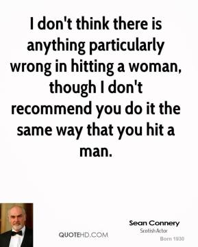 Sean Connery - I don't think there is anything particularly wrong in hitting a woman, though I don't recommend you do it the same way that you hit a man.