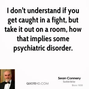 Sean Connery - I don't understand if you get caught in a fight, but take it out on a room, how that implies some psychiatric disorder.