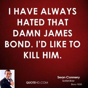 Sean Connery - I have always hated that damn James Bond. I'd like to kill him.