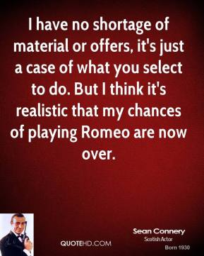 Sean Connery - I have no shortage of material or offers, it's just a case of what you select to do. But I think it's realistic that my chances of playing Romeo are now over.