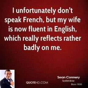 I unfortunately don't speak French, but my wife is now fluent in English, which really reflects rather badly on me.