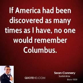 Sean Connery - If America had been discovered as many times as I have, no one would remember Columbus.