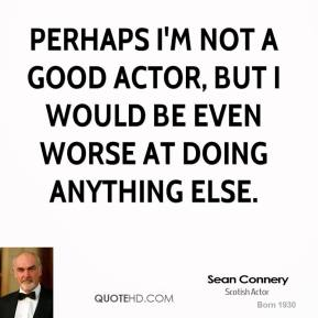 Sean Connery - Perhaps I'm not a good actor, but I would be even worse at doing anything else.