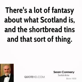 There's a lot of fantasy about what Scotland is, and the shortbread tins and that sort of thing.