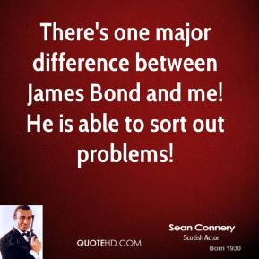 Sean Connery - There's one major difference between James Bond and me! He is able to sort out problems!