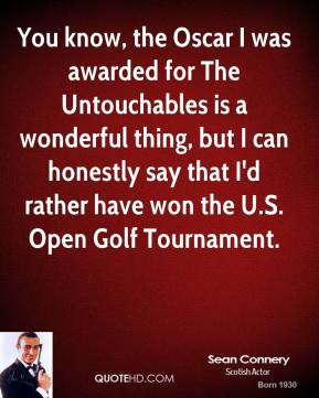 Sean Connery - You know, the Oscar I was awarded for The Untouchables is a wonderful thing, but I can honestly say that I'd rather have won the U.S. Open Golf Tournament.