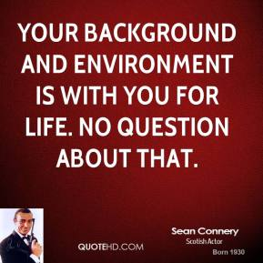 Your background and environment is with you for life. No question about that.