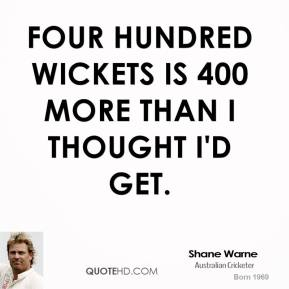Four hundred wickets is 400 more than I thought I'd get.