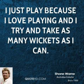 I just play because I love playing and I try and take as many wickets as I can.