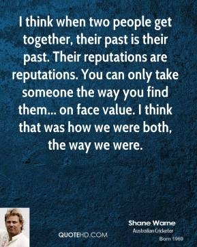 I think when two people get together, their past is their past. Their reputations are reputations. You can only take someone the way you find them... on face value. I think that was how we were both, the way we were.