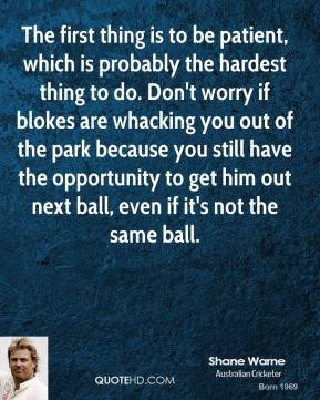 Shane Warne - The first thing is to be patient, which is probably the hardest thing to do. Don't worry if blokes are whacking you out of the park because you still have the opportunity to get him out next ball, even if it's not the same ball.