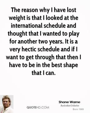 The reason why I have lost weight is that I looked at the international schedule and thought that I wanted to play for another two years. It is a very hectic schedule and if I want to get through that then I have to be in the best shape that I can.