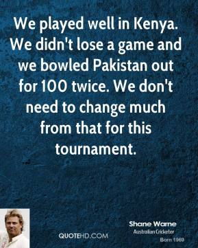 Shane Warne - We played well in Kenya. We didn't lose a game and we bowled Pakistan out for 100 twice. We don't need to change much from that for this tournament.