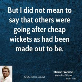 But I did not mean to say that others were going after cheap wickets as had been made out to be.