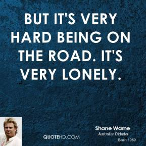 But it's very hard being on the road. It's very lonely.