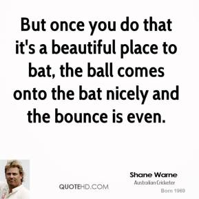 Shane Warne  - But once you do that it's a beautiful place to bat, the ball comes onto the bat nicely and the bounce is even.
