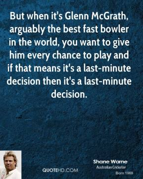 Shane Warne  - But when it's Glenn McGrath, arguably the best fast bowler in the world, you want to give him every chance to play and if that means it's a last-minute decision then it's a last-minute decision.