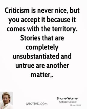 Shane Warne  - Criticism is never nice, but you accept it because it comes with the territory. Stories that are completely unsubstantiated and untrue are another matter.