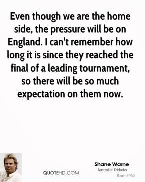 Shane Warne  - Even though we are the home side, the pressure will be on England. I can't remember how long it is since they reached the final of a leading tournament, so there will be so much expectation on them now.