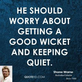 Shane Warne  - He should worry about getting a good wicket and keeping quiet.