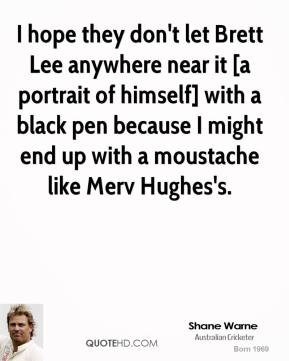 Shane Warne  - I hope they don't let Brett Lee anywhere near it [a portrait of himself] with a black pen because I might end up with a moustache like Merv Hughes's.