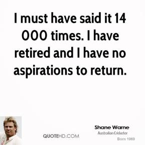 Shane Warne  - I must have said it 14 000 times. I have retired and I have no aspirations to return.