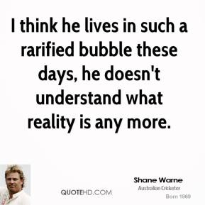 Shane Warne  - I think he lives in such a rarified bubble these days, he doesn't understand what reality is any more.