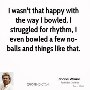I wasn't that happy with the way I bowled, I struggled for rhythm, I even bowled a few no-balls and things like that.