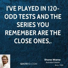 Shane Warne  - I've played in 120-odd Tests and the series you remember are the close ones.