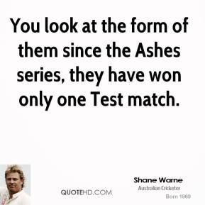 Shane Warne  - You look at the form of them since the Ashes series, they have won only one Test match.