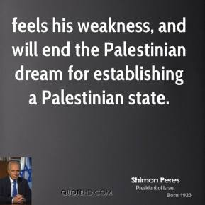 feels his weakness, and will end the Palestinian dream for establishing a Palestinian state.