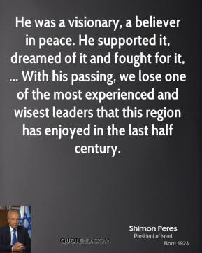 He was a visionary, a believer in peace. He supported it, dreamed of it and fought for it, ... With his passing, we lose one of the most experienced and wisest leaders that this region has enjoyed in the last half century.