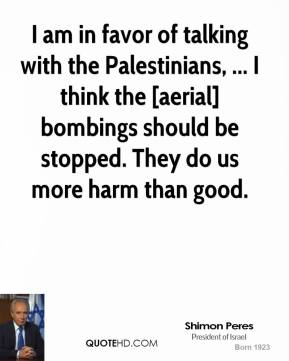 I am in favor of talking with the Palestinians, ... I think the [aerial] bombings should be stopped. They do us more harm than good.