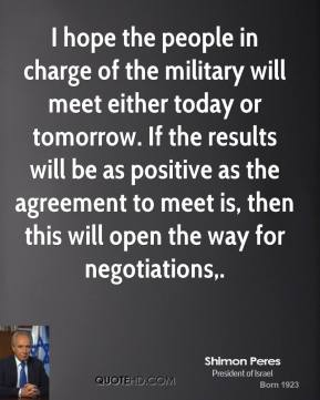 Shimon Peres  - I hope the people in charge of the military will meet either today or tomorrow. If the results will be as positive as the agreement to meet is, then this will open the way for negotiations.
