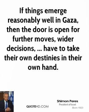 If things emerge reasonably well in Gaza, then the door is open for further moves, wider decisions, ... have to take their own destinies in their own hand.