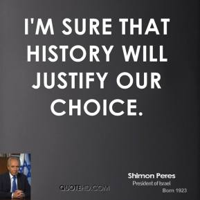 I'm sure that history will justify our choice.