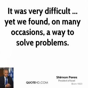 It was very difficult ... yet we found, on many occasions, a way to solve problems.