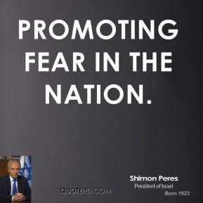 Shimon Peres  - promoting fear in the nation.