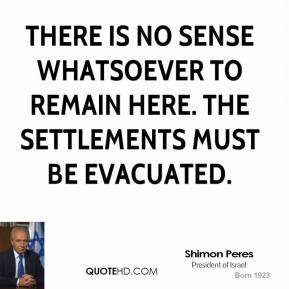 Shimon Peres  - There is no sense whatsoever to remain here. The settlements must be evacuated.
