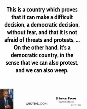 Shimon Peres  - This is a country which proves that it can make a difficult decision, a democratic decision, without fear, and that it is not afraid of threats and protests, ... On the other hand, it's a democratic country, in the sense that we can also protest, and we can also weep.