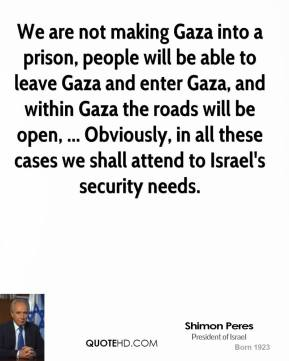 We are not making Gaza into a prison, people will be able to leave Gaza and enter Gaza, and within Gaza the roads will be open, ... Obviously, in all these cases we shall attend to Israel's security needs.