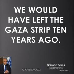 we would have left the Gaza Strip ten years ago.