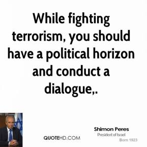Shimon Peres  - While fighting terrorism, you should have a political horizon and conduct a dialogue.