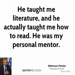 Shimon Peres - He taught me literature, and he actually taught me how to read. He was my personal mentor.