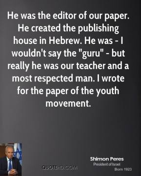 "Shimon Peres - He was the editor of our paper. He created the publishing house in Hebrew. He was - I wouldn't say the ""guru"" - but really he was our teacher and a most respected man. I wrote for the paper of the youth movement."