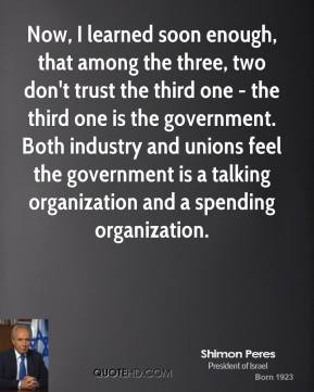 Shimon Peres - Now, I learned soon enough, that among the three, two don't trust the third one - the third one is the government. Both industry and unions feel the government is a talking organization and a spending organization.