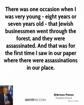There was one occasion when I was very young - eight years or seven years old - that Jewish businessmen went through the forest, and they were assassinated. And that was for the first time I saw in our paper where there were assassinations in our place.