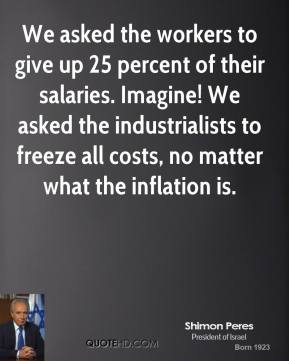 Shimon Peres - We asked the workers to give up 25 percent of their salaries. Imagine! We asked the industrialists to freeze all costs, no matter what the inflation is.