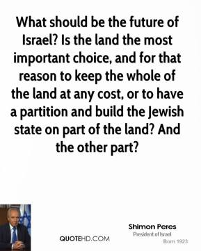 Shimon Peres - What should be the future of Israel? Is the land the most important choice, and for that reason to keep the whole of the land at any cost, or to have a partition and build the Jewish state on part of the land? And the other part?