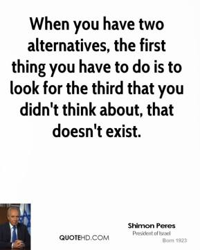 Shimon Peres - When you have two alternatives, the first thing you have to do is to look for the third that you didn't think about, that doesn't exist.